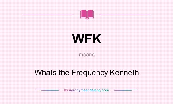 What does WFK mean? It stands for Whats the Frequency Kenneth