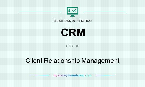 What does CRM mean? It stands for Client Relationship Management