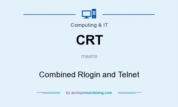 What does CRT mean? It stands for Combined Rlogin and Telnet