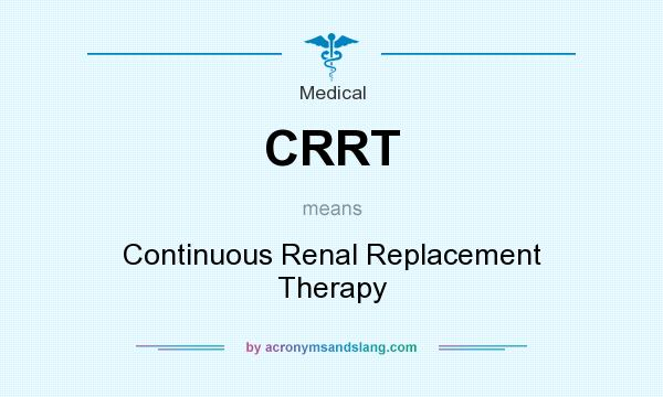 What does CRRT mean? It stands for Continuous Renal Replacement Therapy