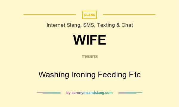 What does WIFE mean? It stands for Washing Ironing Feeding Etc