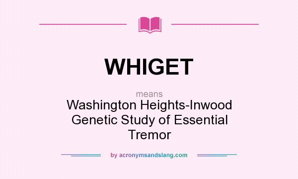 What does WHIGET mean? It stands for Washington Heights-Inwood Genetic Study of Essential Tremor