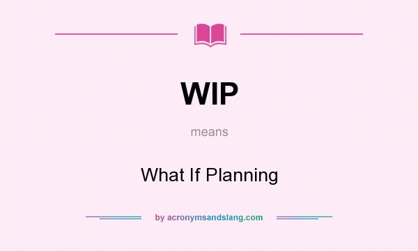 What does WIP mean? It stands for What If Planning