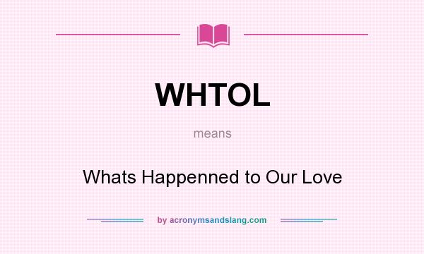 What does WHTOL mean? It stands for Whats Happenned to Our Love