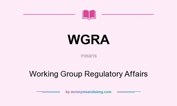 What does WGRA mean? It stands for Working Group Regulatory Affairs