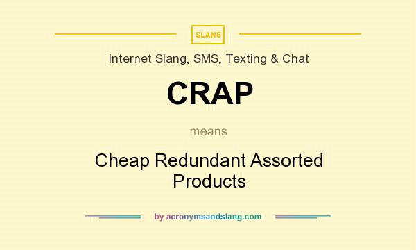 What does CRAP mean? It stands for Cheap Redundant Assorted Products