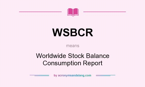 What does WSBCR mean? It stands for Worldwide Stock Balance Consumption Report