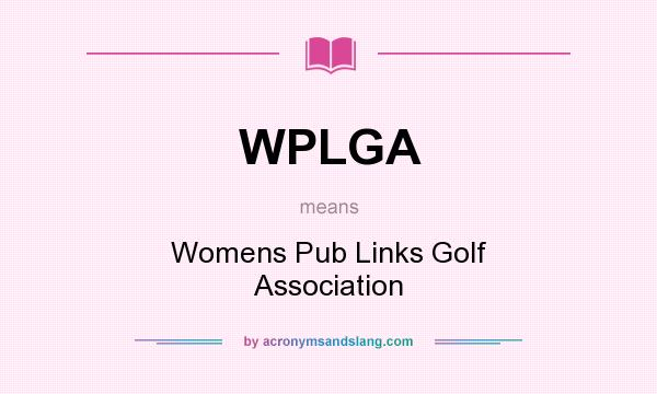 What does WPLGA mean? It stands for Womens Pub Links Golf Association