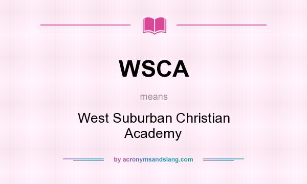 What does WSCA mean? It stands for West Suburban Christian Academy
