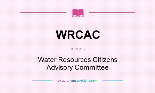What does WRCAC mean? It stands for Water Resources Citizens Advisory Committee