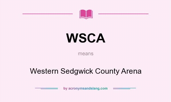 What does WSCA mean? It stands for Western Sedgwick County Arena