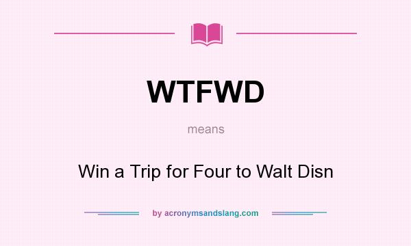 What does WTFWD mean? It stands for Win a Trip for Four to Walt Disn