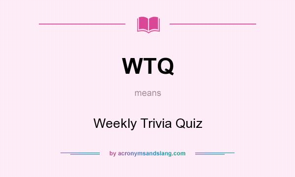What does WTQ mean? It stands for Weekly Trivia Quiz