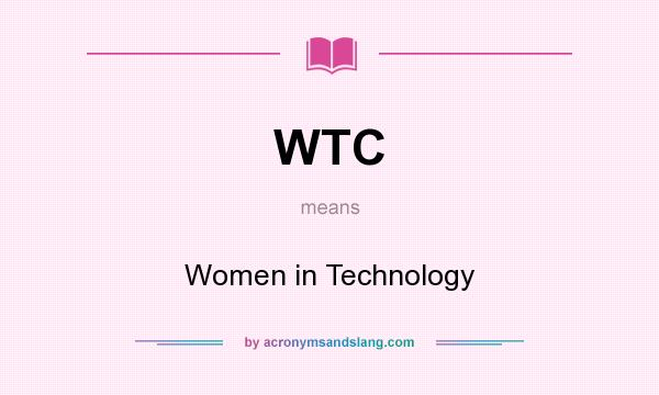 What does WTC mean? It stands for Women in Technology