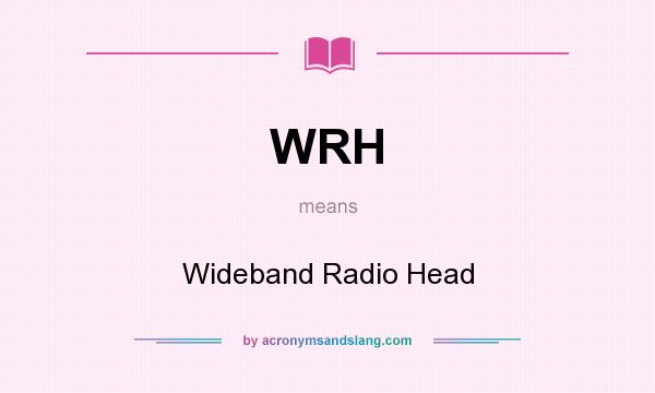 What does WRH mean? It stands for Wideband Radio Head