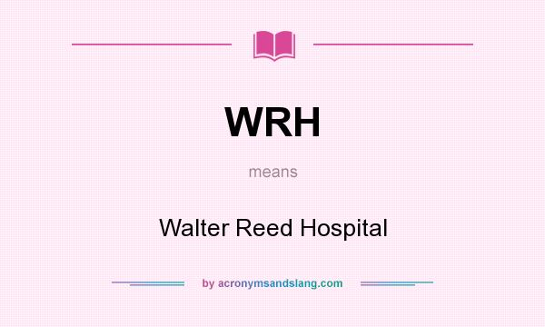 What does WRH mean? It stands for Walter Reed Hospital