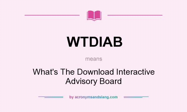 What does WTDIAB mean? It stands for What`s The Download Interactive Advisory Board