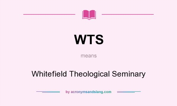 What does WTS mean? It stands for Whitefield Theological Seminary