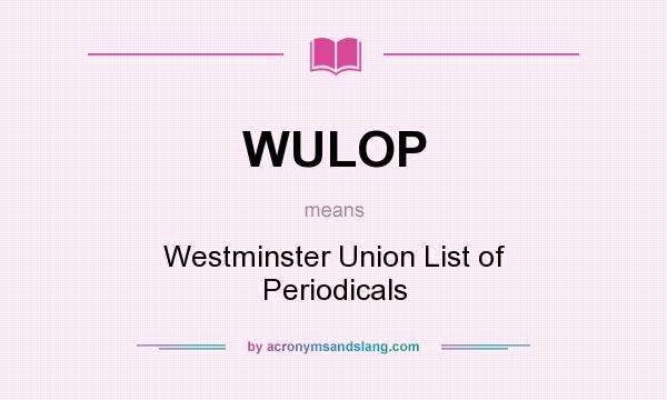 What does WULOP mean? It stands for Westminster Union List of Periodicals
