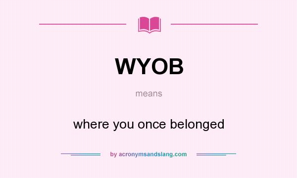 What does WYOB mean? It stands for where you once belonged