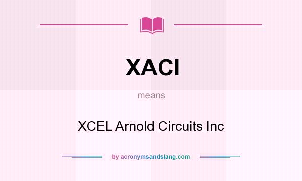 What does XACI mean? It stands for XCEL Arnold Circuits Inc