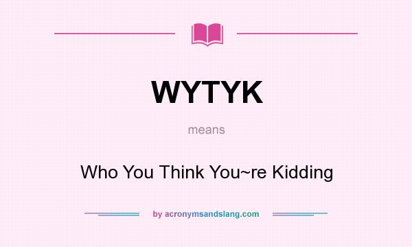 What does WYTYK mean? It stands for Who You Think You~re Kidding