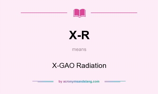What does X-R mean? It stands for X-GAO Radiation
