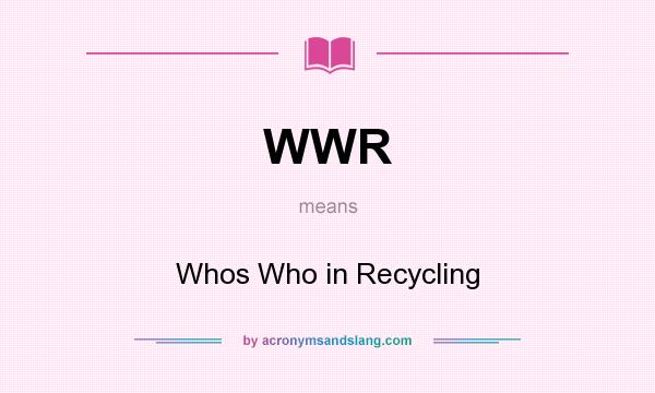 What does WWR mean? It stands for Whos Who in Recycling