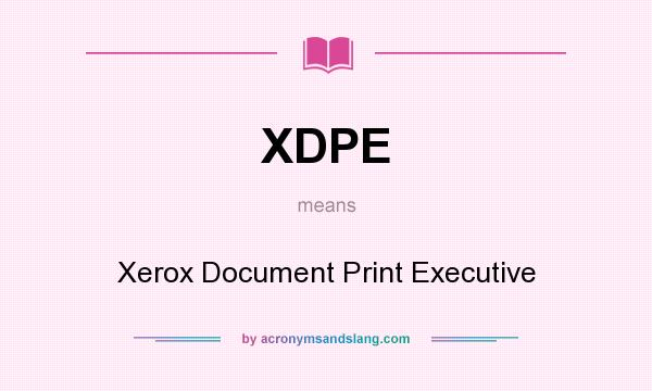 What does XDPE mean? It stands for Xerox Document Print Executive