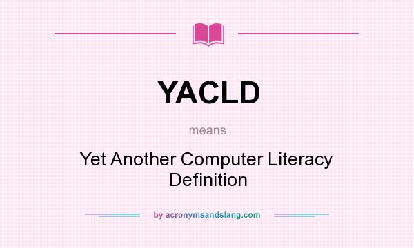 What does YACLD mean? It stands for Yet Another Computer Literacy Definition