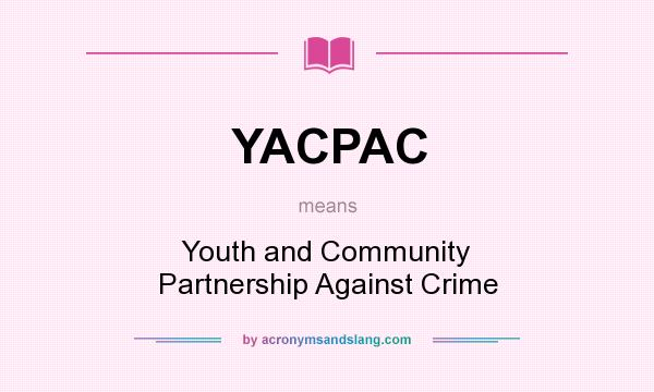 What does YACPAC mean? It stands for Youth and Community Partnership Against Crime