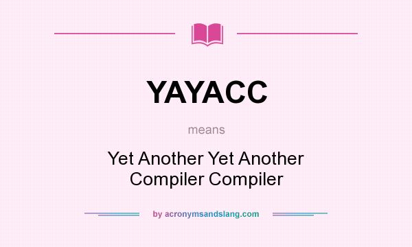 What does YAYACC mean? It stands for Yet Another Yet Another Compiler Compiler
