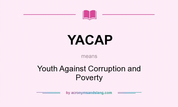 What does YACAP mean? It stands for Youth Against Corruption and Poverty