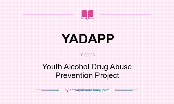 What does YADAPP mean? It stands for Youth Alcohol Drug Abuse Prevention Project