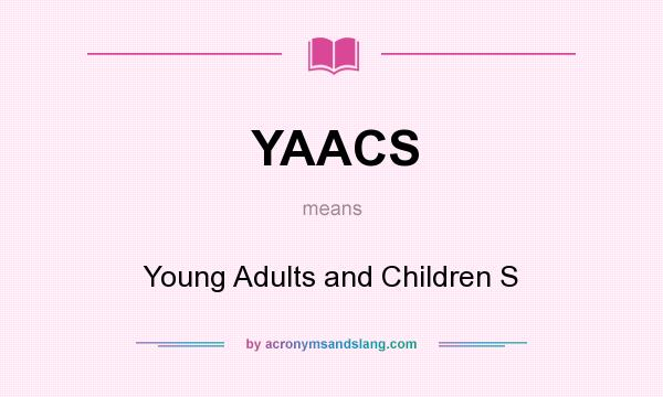 What does YAACS mean? It stands for Young Adults and Children S