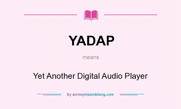 What does YADAP mean? It stands for Yet Another Digital Audio Player