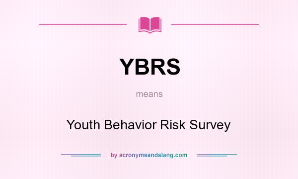 What does YBRS mean? It stands for Youth Behavior Risk Survey
