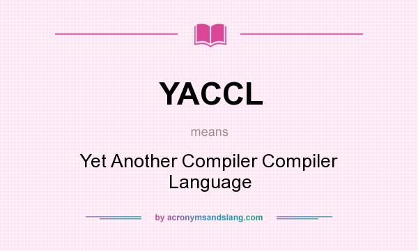What does YACCL mean? It stands for Yet Another Compiler Compiler Language