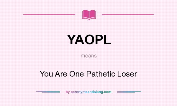 What does YAOPL mean? It stands for You Are One Pathetic Loser