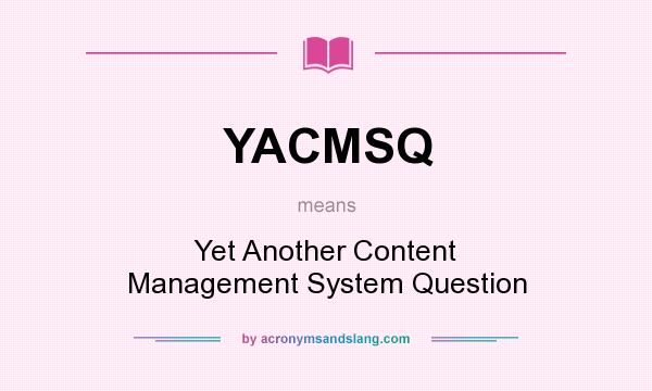 What does YACMSQ mean? It stands for Yet Another Content Management System Question