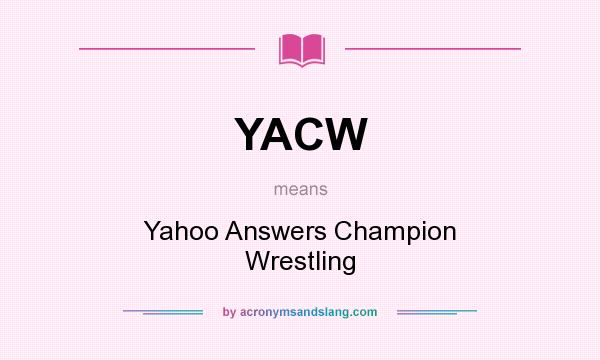 What does YACW mean? It stands for Yahoo Answers Champion Wrestling