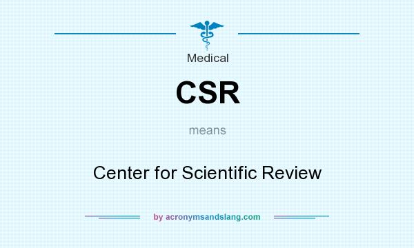 What does CSR mean? It stands for Center for Scientific Review