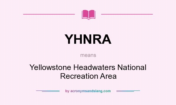 What does YHNRA mean? It stands for Yellowstone Headwaters National Recreation Area