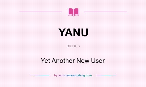 What does YANU mean? It stands for Yet Another New User