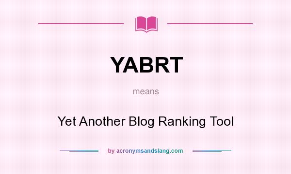 What does YABRT mean? It stands for Yet Another Blog Ranking Tool