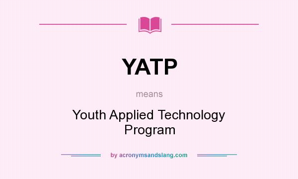 What does YATP mean? It stands for Youth Applied Technology Program