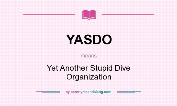 What does YASDO mean? It stands for Yet Another Stupid Dive Organization
