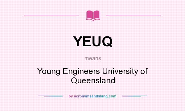 What does YEUQ mean? It stands for Young Engineers University of Queensland