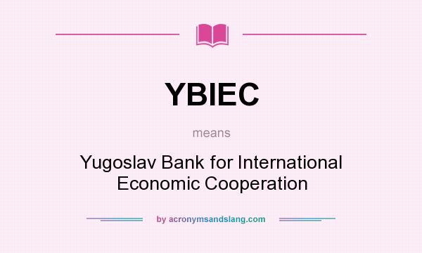 What does YBIEC mean? It stands for Yugoslav Bank for International Economic Cooperation