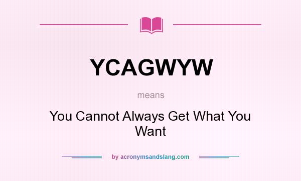 What does YCAGWYW mean? It stands for You Cannot Always Get What You Want